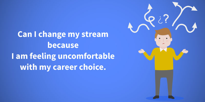 Can I change my stream because I am feeling uncomfortable with my career choice