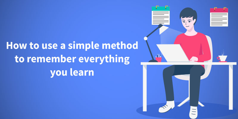 How to use a simple method to remember everything you learn