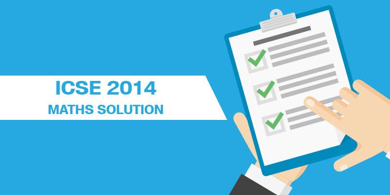 ICSE 2014 MATHS SOLUTIONS