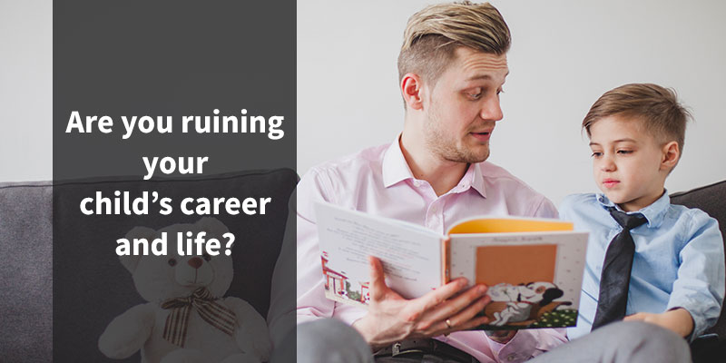 Are you ruining your child's career and life?